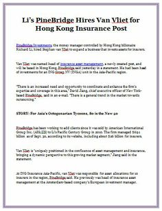 Li's PineBridge Hires Van Vliet for Hong Kong Insurance Post- PineBridge Investments, the money manager controlled by Hong Kong billionaire Richard Li, hired Stephan van Vliet to expand a business that invests assets for insurers.  Van Vliet was named head of insurance asset management, a newly created post, and will be based in Hong Kong, PineBridge said yesterday in a statement. He had been head of investments for an ING Groep NV (INGA) unit in the Asia-Pacific region.....