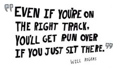 Motivational words to inspire - Even if you're on the right track, you'll get run over if you just sit there.