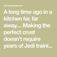 A long time ago in a kitchen far, far away.... Making the perfect crust doesn't require years of Jedi training to master, but you will need to master the force. Uh, I mean, gluten.