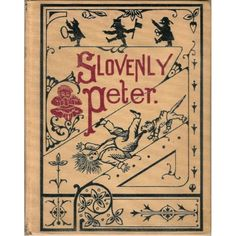 """Slovenly Peter: """"Cheerful Stories and Funny Pictures for Good Little Folks""""...more like horrid stories and illustrations of what happens to children who don't take care of themselves properly. (fingers cut off if they have dirty fingernails, etc.). I remember it well from when I was young. Some children could be traumatized by these German horror tales!"""