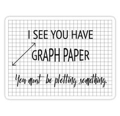 'I See You Have Graph Paper You Must Be Plotting Something Funny Math Pun' Sticker by karmcg - Mathe Ideen 2020 Funny Math Puns, Math Memes, Puns Jokes, Nerd Jokes, Math Humor, Nerd Humor, Funny Math Posters, Math Teacher Shirts, Teacher Memes