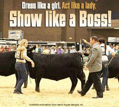 Dress like a girl. Act like a lady. Show like a BOSS! Livestock motivation by Ranch House Designs. #livestockmotivation #stockshowlife #showtowin