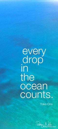 Every drop in the ocean counts. -Yoko Ono. Photography by Robyn Nola.