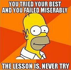 Homer's Advice #meme #failed #faileddreams #tryyourluck #homersimpson #funny #lessons #memediary