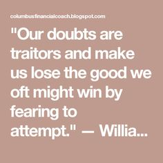 """Our doubts are traitors and make us lose the good we oft might win by fearing to attempt."" — William Shakespeare"