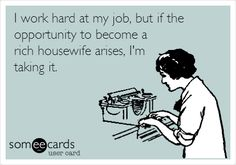 I work hard at my job, but if the opportunity to become a rich housewife arises, I'm taking it. | Workplace Ecard | someecards.com
