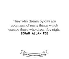 They who dream by day are cognizant of many things which escape those who dream by night - Edgar Allen Poe