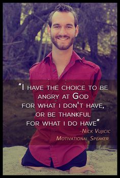 """""""I have the choice to be angry at God for what I don't have, or be thankful for what I do have.""""  -Nick Vujicic (motivational speaker)"""