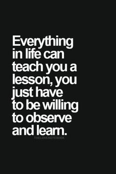 everything in life can teach you a lesson, you just have to be willing to observe and learn