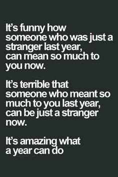It's funny how someone who was just a stranger last year, can mean so much to you now. It's terrible that someone who meant so much to you last year, can be just a stranger now. It's amazing what a year can do.