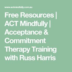 Free Resources | ACT Mindfully | Acceptance & Commitment Therapy Training with Russ Harris