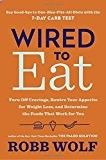 Wired to Eat Wired to Eat: Turn Off Cravings, Rewire Your Appetite for Weight Loss, and Determine the Foods That Work for You Robb Wolf (Author) Release Date: March 21 2017 Buy new: CDN$ 35.99 CDN$ 22.12 15 used & new from CDN$ 22.12 (Visit the Hot New Releases in Diets & Weight Loss list for authoritative information on this product's current rank.) Amazon.ca: Hot New Releases in Books > Health, Fitness & Dieting > Diets & Weight Loss