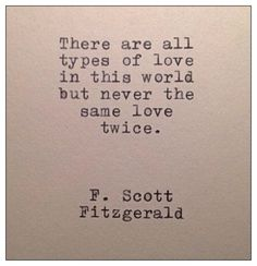 F Scott Fitzgerald there are all types of love in this world, but never the same love twice. F Scott Fitzgerald, Great Quotes, Quotes To Live By, Inspirational Quotes, Awesome Quotes, Pretty Words, Beautiful Words, Beautiful Poetry, Beautiful Lines