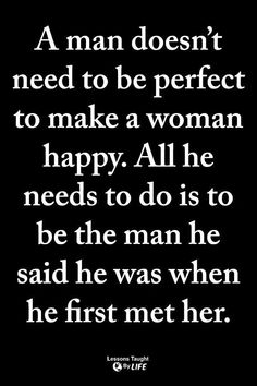 A man doesn't have to be perfect to make a woman happy. All he needs to do is be the man he said he was when he met her / relationship quote Quotable Quotes, Wisdom Quotes, True Quotes, Words Quotes, Great Quotes, Quotes To Live By, Motivational Quotes, Inspirational Quotes, Real Man Quotes