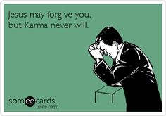 Jesus may forgive you, but Karma never will.