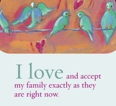 I love and accept my family exactly as they are right now.  ~ Louise L. Hay by catrulz