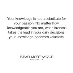 "Israelmore Ayivor - ""Your knowledge is not a substitute for your passion. No matter how knowledgeable..."". knowledge, passion, value, decision, food-for-thought, israelmore-ayivor, passionate, know, laziness, lazy, decide, knowledgeable, substitute, substitution"