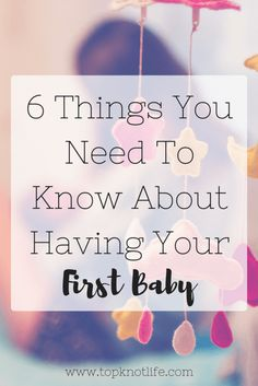 6 Things You Need To Know About Having Your First Baby | The TopKnot Life