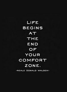 LIFE BEGINS AT THE END OF YOUR COMFORT ZONE <3