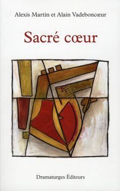 Sacré coeur / Alexis Martin et Alain Vadeboncoeur.  Éditions Dramaturges.