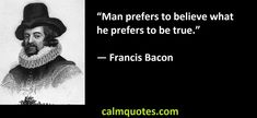 Too often, we subconsciously choose to play the (hopeful?) blind fool rather than facing and accepting the unsettling truth. Francis Bacon quote