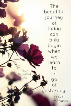The beautiful journey of today can only begin when we learn to let go of yesterday. Steve Maraboli