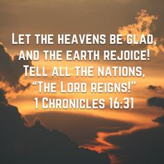 Let the heavens be glad, and let the earth rejoice: and let men say among the nations, The Lord reigneth