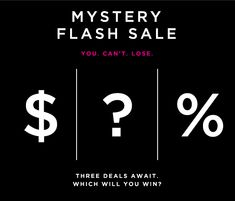 MYSTERY FLASH SALE  YOU. CAN'T. LOSE.  $   ?   %  THREE DEALS AWAIT. WHICH WILL YOU WIN?  FIND OUT