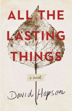 All the lasting things : a novel by David Hopson Click the cover image to check out or request the literary fiction kindle.
