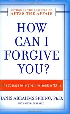 How Can I Forgive You?: The Courage to Forgive, the Freedom Not To by Janis A. Spring