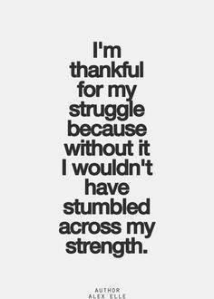 I'm thankful for my struggle because without it. I wouldn't have stumbled across my strength.- #Gratitude #quote