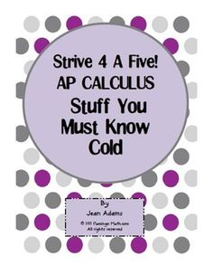 Grab this great STRIVE 4 A FIVE, STUFF YOU MUST KNOW COLD handout. It is an adaptation from Sean Bird's material at Covenant Chrisitan. There are six pages of everything important for the AP CALCULUS AB STUDENT to know backwards and forwards. It's a handy reference sheet.