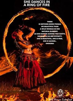 SHE DANCES IN A RING OF FIRE    There is nothing more beautiful or primal than a Wild Woman in her natural element. As she dances across this Earth, She is Wild in her Divinity. She is beautiful, she is free, she is Sacred.. -Shikoba- WILD WOMAN SISTERHOOD™ #shikobaquotes #wehavecometobeddanced #wildwomansisterhood