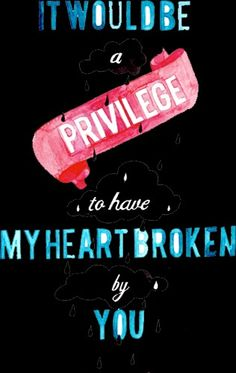 Hazel Grace, it would be a privilege to have my heart broken by you.