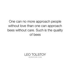 "Leo Tolstoy - ""One can no more approach people without love than one can approach bees without care...."". nature, earth, love, bees"