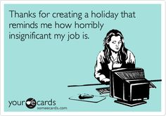 Thanks for creating a holiday that reminds me how horribly insignificant my job is.