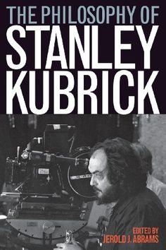 """""""The Philosophy of Stanley Kubrick (Philosophy Of Popular Culture)"""" by Jerold J. Abrams. University Press of Kentucky, 2009. 288 pgs."""