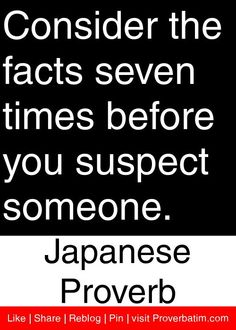 Consider the facts seven times before you suspect someone. - Japanese Proverb #proverbs #quotes