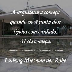 A arquitetura começa quando você junta dois tijolos com cuidado. Aí ela começa.  Ludwig Mies van der Rohe