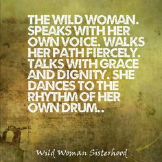 The wild woman. Speaks with her own voice. Walks her path fiercely. Talks with grace and dignity. She dances to the rhythm of her own drum.