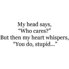"My head says, ""Who cares?"" But then my heart whispers, ""You do, stupid..."" #ohlovequotes"