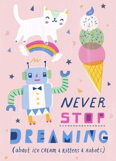 Never stop dreaming (about ice cream and kittens and robots)