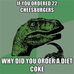 Philosoraptor - if you ordered 22 cheesburgers why did you order a diet coke