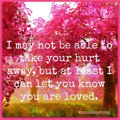 I may not be able to take your hurt away, but at least I can let you know you are loved.