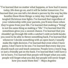 Maya Angelou. Wise beyond her years. She always has something worth reading and pondering!