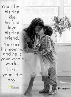 You'll be... his first kiss, his first love, his first friend. You are his momma and he is your whole world. He is your little boy. <3 Join us on Joy of Mom for more gorgeous family quotes. <3 https://www.facebook.com/joyofmom  Photo courtesy of Colibri Photo: https://www.facebook.com/Colibriphoto  #quotes #kiss #moms #sons #love #family #joyofmom