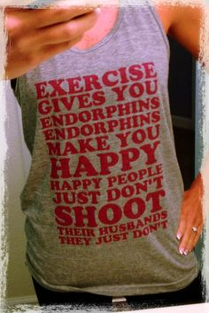 """Legally Blonde workout tank.... """"Exercise gives you endorphins. Endorphins make you happy. Happy people just dont shoot their husbands.  They just dont."""" 100 Days of Pinning: I'm baaaaaack....."""