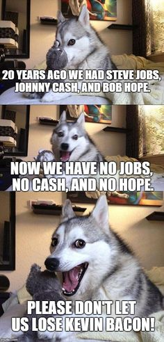 Bad Pun Dog | 20 YEARS AGO WE HAD STEVE JOBS, JOHNNY CASH, AND BOB HOPE. NOW WE HAVE NO JOBS, NO CASH, AND NO HOPE. PLEASE DON'T LET US LOSE KEVIN BACON! | image tagged in memes,bad pun dog | made w/ Imgflip meme maker