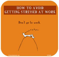 http://lastlemon.com/harolds-planet/hp5066/  How to avoid getting stressed at work: Don't go to work