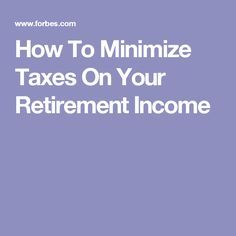 How To Minimize Taxes On Your Retirement Income